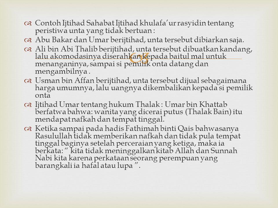   Contoh Ijtihad Sahabat Ijtihad khulafa'ur rasyidin tentang peristiwa unta yang tidak bertuan :  Abu Bakar dan Umar berijtihad, unta tersebut dibi