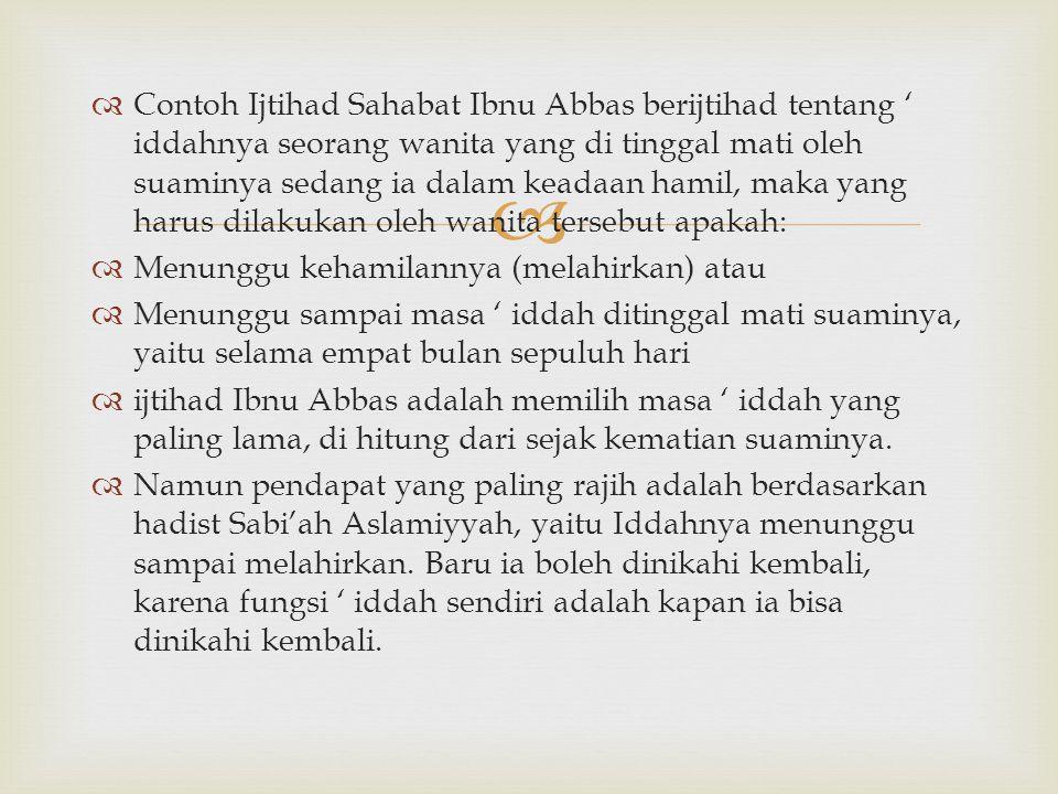   Contoh Ijtihad Sahabat Ibnu Abbas berijtihad tentang ' iddahnya seorang wanita yang di tinggal mati oleh suaminya sedang ia dalam keadaan hamil, m