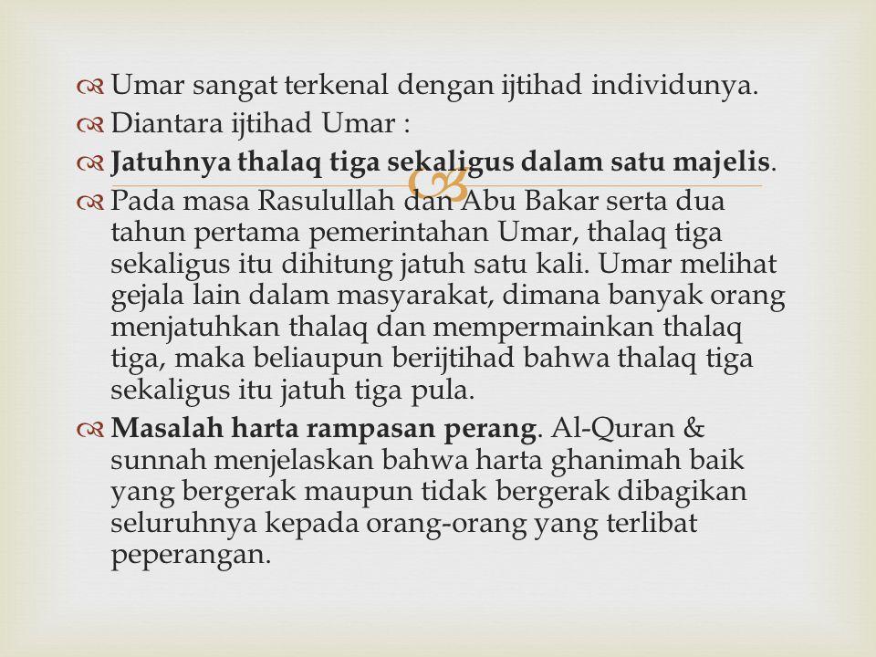   Umar sangat terkenal dengan ijtihad individunya.  Diantara ijtihad Umar :  Jatuhnya thalaq tiga sekaligus dalam satu majelis.  Pada masa Rasulu