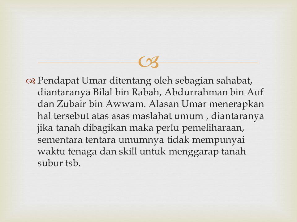   Pendapat Umar ditentang oleh sebagian sahabat, diantaranya Bilal bin Rabah, Abdurrahman bin Auf dan Zubair bin Awwam. Alasan Umar menerapkan hal t