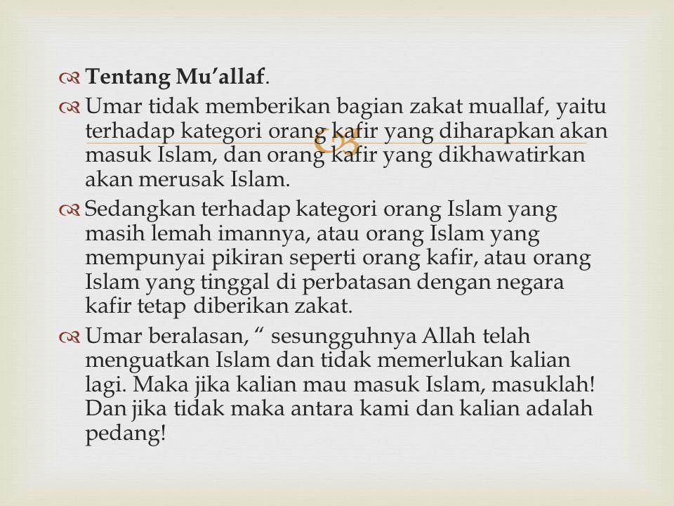   Tentang Mu'allaf.  Umar tidak memberikan bagian zakat muallaf, yaitu terhadap kategori orang kafir yang diharapkan akan masuk Islam, dan orang ka