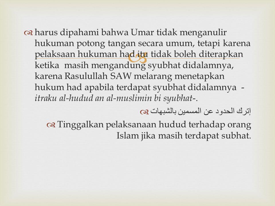   harus dipahami bahwa Umar tidak menganulir hukuman potong tangan secara umum, tetapi karena pelaksaan hukuman had itu tidak boleh diterapkan ketik