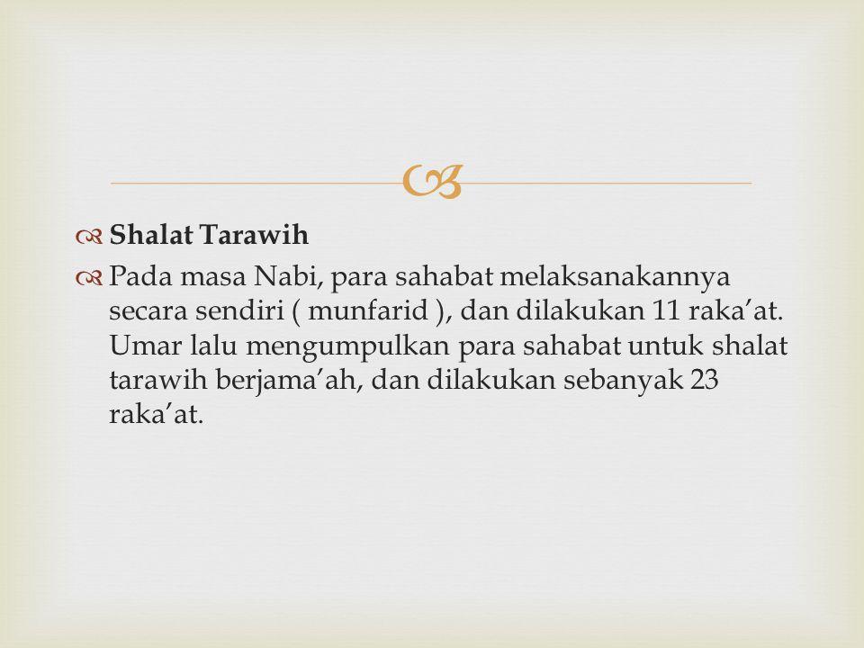   Shalat Tarawih  Pada masa Nabi, para sahabat melaksanakannya secara sendiri ( munfarid ), dan dilakukan 11 raka'at. Umar lalu mengumpulkan para s