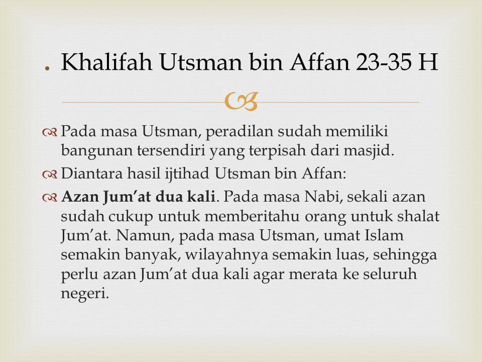   Pada masa Utsman, peradilan sudah memiliki bangunan tersendiri yang terpisah dari masjid.  Diantara hasil ijtihad Utsman bin Affan:  Azan Jum'at