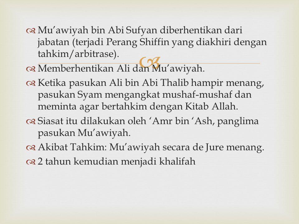   Mu'awiyah bin Abi Sufyan diberhentikan dari jabatan (terjadi Perang Shiffin yang diakhiri dengan tahkim/arbitrase).  Memberhentikan Ali dan Mu'aw