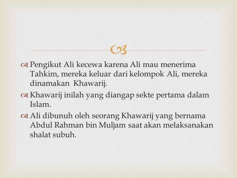   Pengikut Ali kecewa karena Ali mau menerima Tahkim, mereka keluar dari kelompok Ali, mereka dinamakan Khawarij.  Khawarij inilah yang diangap sek
