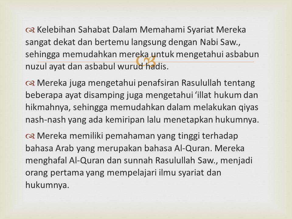   Kelebihan Sahabat Dalam Memahami Syariat Mereka sangat dekat dan bertemu langsung dengan Nabi Saw., sehingga memudahkan mereka untuk mengetahui as