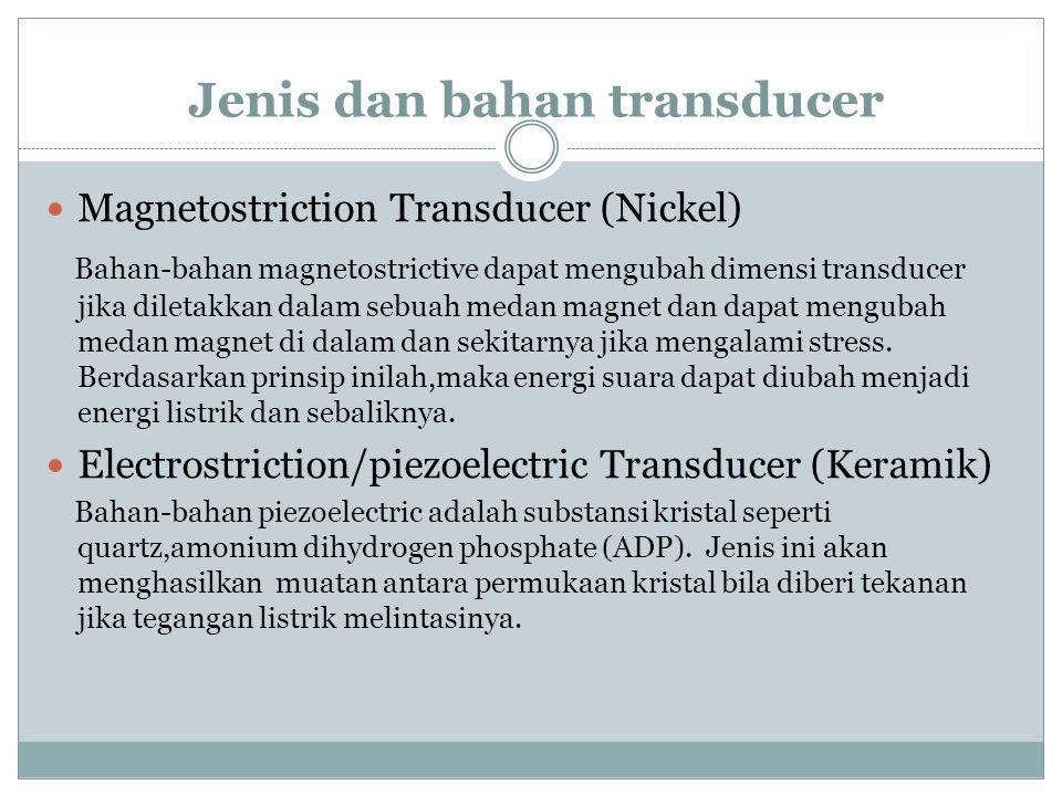 Jenis dan bahan transducer  Magnetostriction Transducer (Nickel) Bahan-bahan magnetostrictive dapat mengubah dimensi transducer jika diletakkan dalam sebuah medan magnet dan dapat mengubah medan magnet di dalam dan sekitarnya jika mengalami stress.