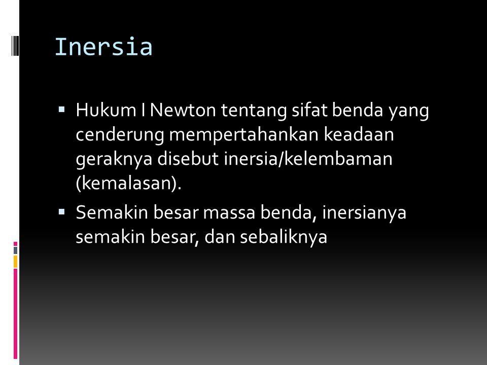 Inersia  Hukum I Newton tentang sifat benda yang cenderung mempertahankan keadaan geraknya disebut inersia/kelembaman (kemalasan).  Semakin besar ma