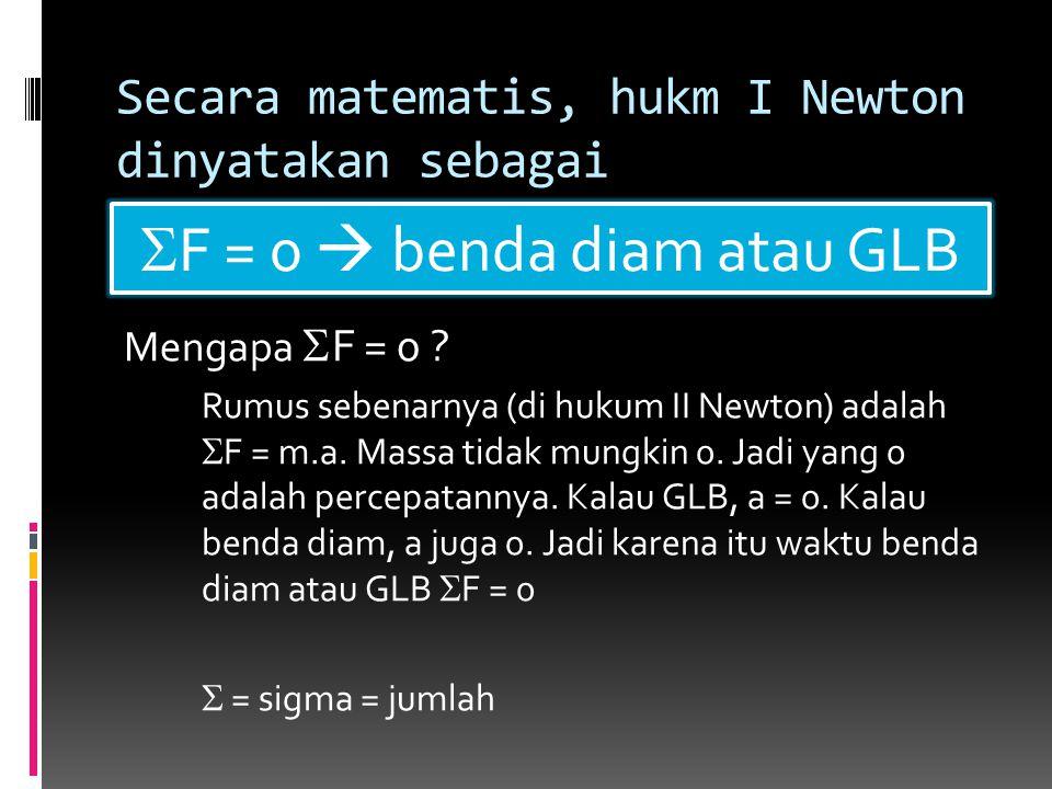 Secara matematis, hukm I Newton dinyatakan sebagai Mengapa  F = 0 ? Rumus sebenarnya (di hukum II Newton) adalah  F = m.a. Massa tidak mungkin 0. Ja