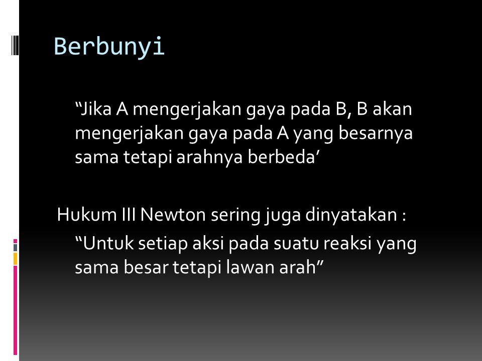 "Berbunyi ""Jika A mengerjakan gaya pada B, B akan mengerjakan gaya pada A yang besarnya sama tetapi arahnya berbeda' Hukum III Newton sering juga dinya"
