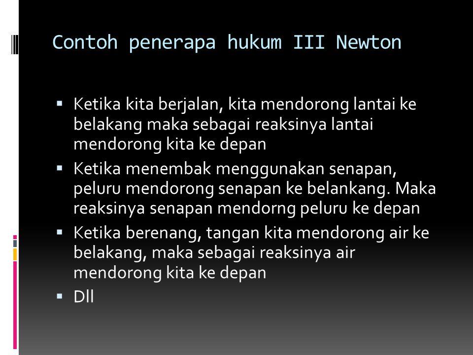 Contoh penerapa hukum III Newton  Ketika kita berjalan, kita mendorong lantai ke belakang maka sebagai reaksinya lantai mendorong kita ke depan  Ket