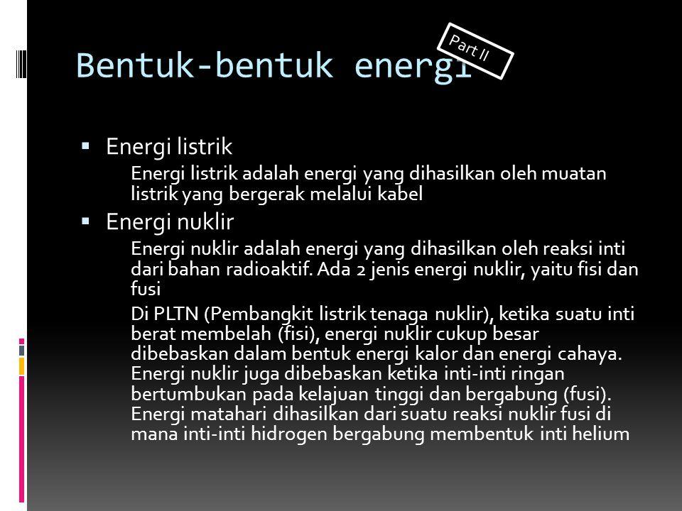 Bentuk-bentuk energi  Energi listrik Energi listrik adalah energi yang dihasilkan oleh muatan listrik yang bergerak melalui kabel  Energi nuklir Ene