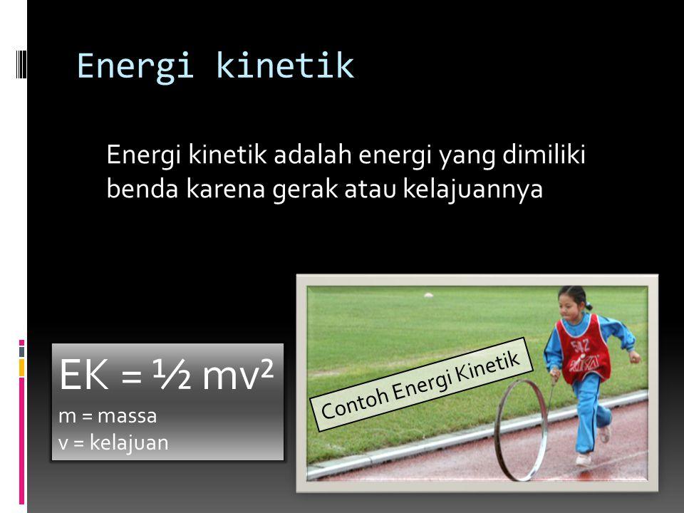 Energi kinetik Energi kinetik adalah energi yang dimiliki benda karena gerak atau kelajuannya EK = ½ mv² m = massa v = kelajuan Contoh Energi Kinetik