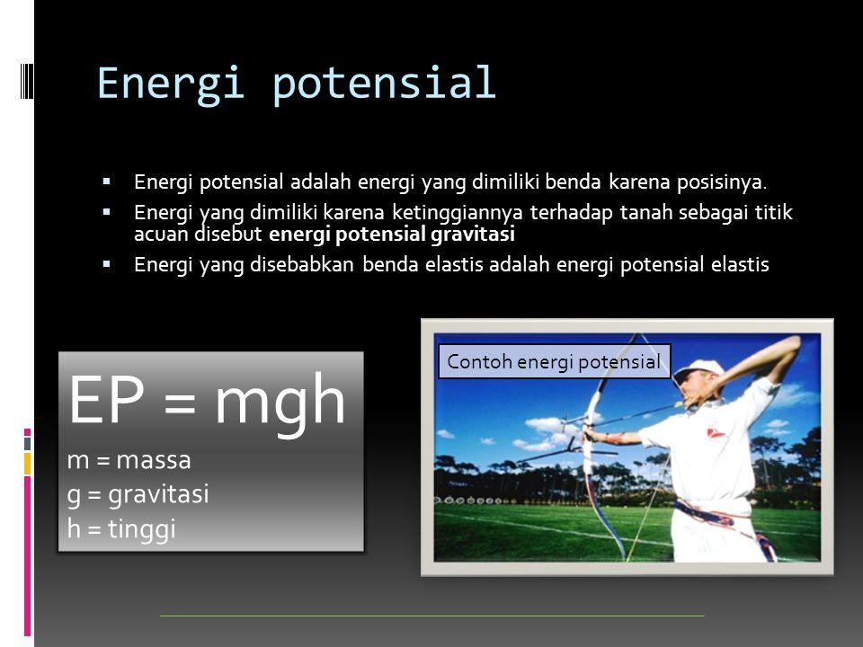 Energi potensial  Energi potensial adalah energi yang dimiliki benda karena posisinya.  Energi yang dimiliki karena ketinggiannya terhadap tanah seb