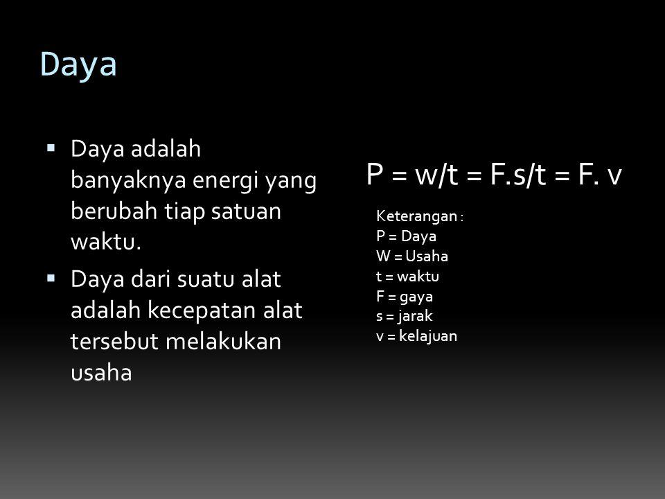 Daya  Daya adalah banyaknya energi yang berubah tiap satuan waktu.  Daya dari suatu alat adalah kecepatan alat tersebut melakukan usaha P = w/t = F.