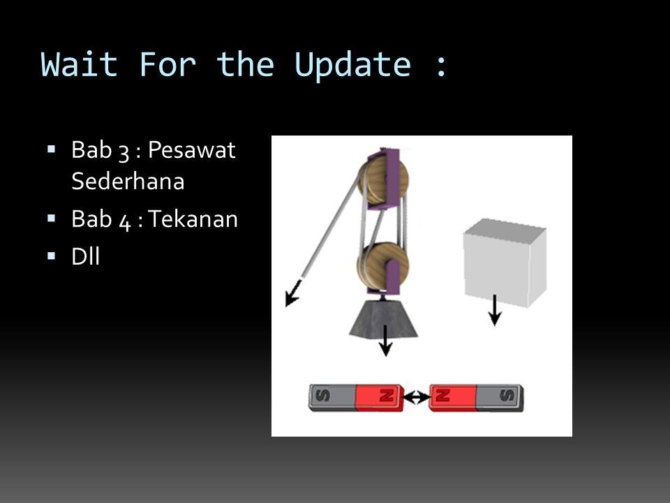Wait For the Update :  Bab 3 : Pesawat Sederhana  Bab 4 : Tekanan  Dll