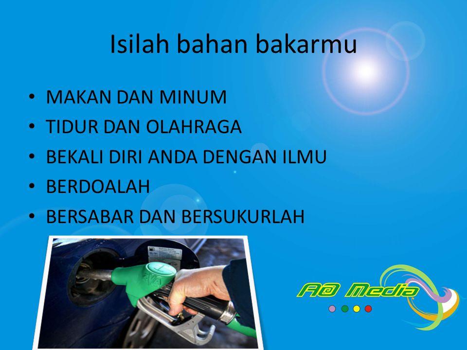 Isilah bahan bakarmu • MAKAN DAN MINUM • TIDUR DAN OLAHRAGA • BEKALI DIRI ANDA DENGAN ILMU • BERDOALAH • BERSABAR DAN BERSUKURLAH