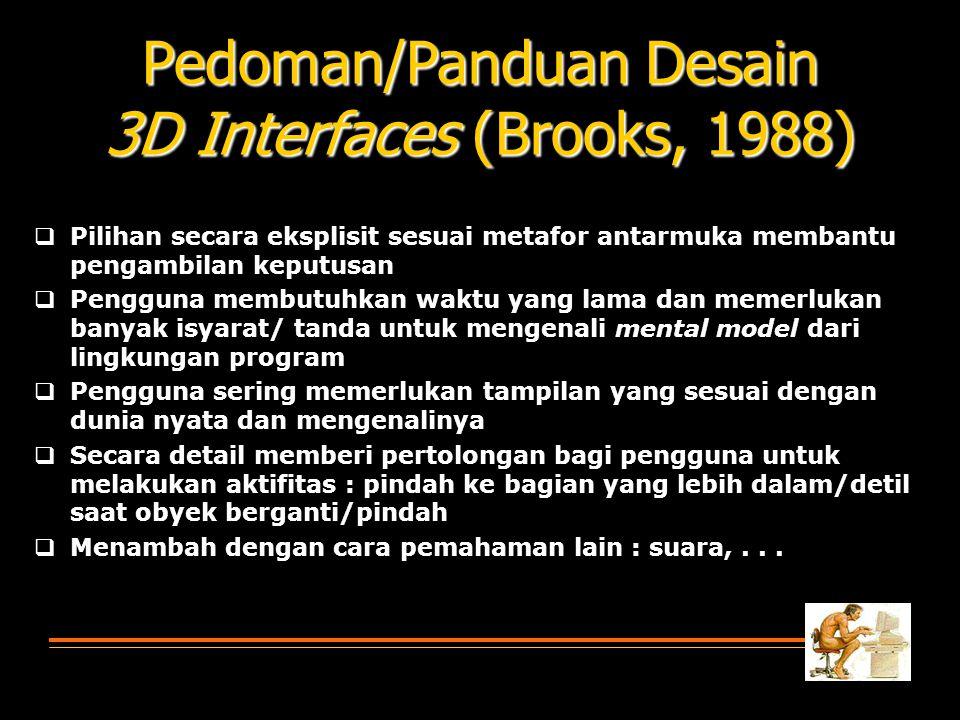 Pedoman/Panduan Desain 3D Interfaces (Brooks, 1988)  Pilihan secara eksplisit sesuai metafor antarmuka membantu pengambilan keputusan  Pengguna membutuhkan waktu yang lama dan memerlukan banyak isyarat/ tanda untuk mengenali mental model dari lingkungan program  Pengguna sering memerlukan tampilan yang sesuai dengan dunia nyata dan mengenalinya  Secara detail memberi pertolongan bagi pengguna untuk melakukan aktifitas : pindah ke bagian yang lebih dalam/detil saat obyek berganti/pindah  Menambah dengan cara pemahaman lain : suara,...