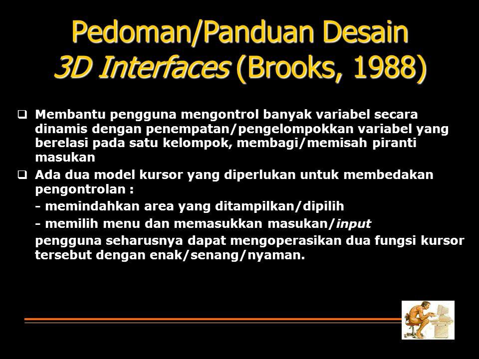 Pedoman/Panduan Desain 3D Interfaces (Brooks, 1988)  Membantu pengguna mengontrol banyak variabel secara dinamis dengan penempatan/pengelompokkan variabel yang berelasi pada satu kelompok, membagi/memisah piranti masukan  Ada dua model kursor yang diperlukan untuk membedakan pengontrolan : - memindahkan area yang ditampilkan/dipilih - memilih menu dan memasukkan masukan/input pengguna seharusnya dapat mengoperasikan dua fungsi kursor tersebut dengan enak/senang/nyaman.