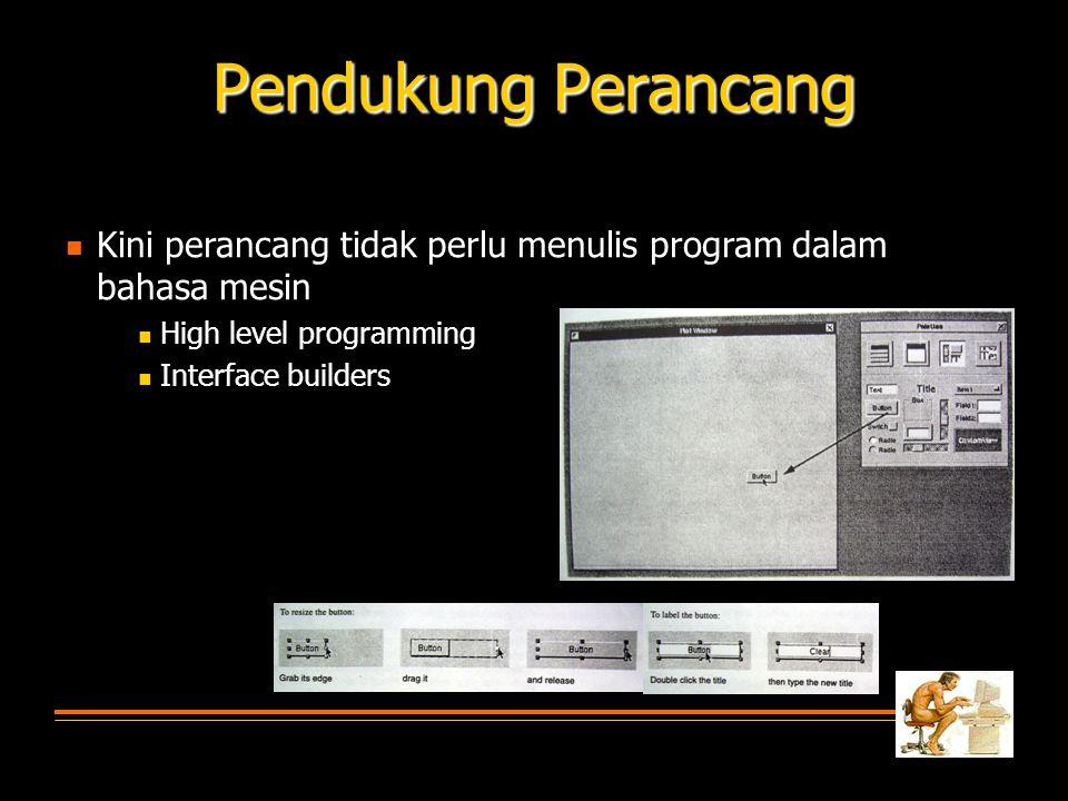 Pendukung Perancang  Kini perancang tidak perlu menulis program dalam bahasa mesin  High level programming  Interface builders