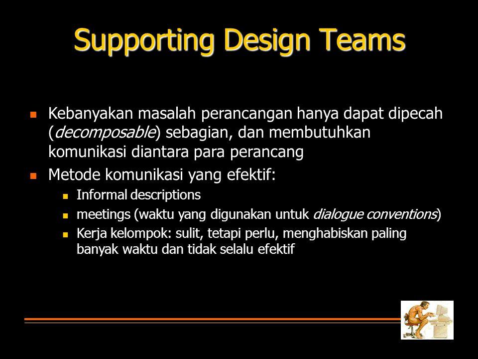 Supporting Design Teams  Kebanyakan masalah perancangan hanya dapat dipecah (decomposable) sebagian, dan membutuhkan komunikasi diantara para perancang  Metode komunikasi yang efektif:  Informal descriptions  meetings (waktu yang digunakan untuk dialogue conventions)  Kerja kelompok: sulit, tetapi perlu, menghabiskan paling banyak waktu dan tidak selalu efektif