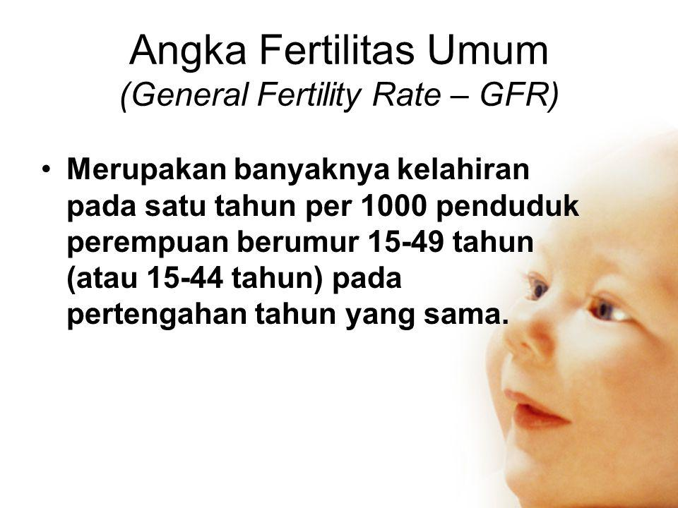 Angka Fertilitas Umum (General Fertility Rate – GFR) •Merupakan banyaknya kelahiran pada satu tahun per 1000 penduduk perempuan berumur 15-49 tahun (atau 15-44 tahun) pada pertengahan tahun yang sama.