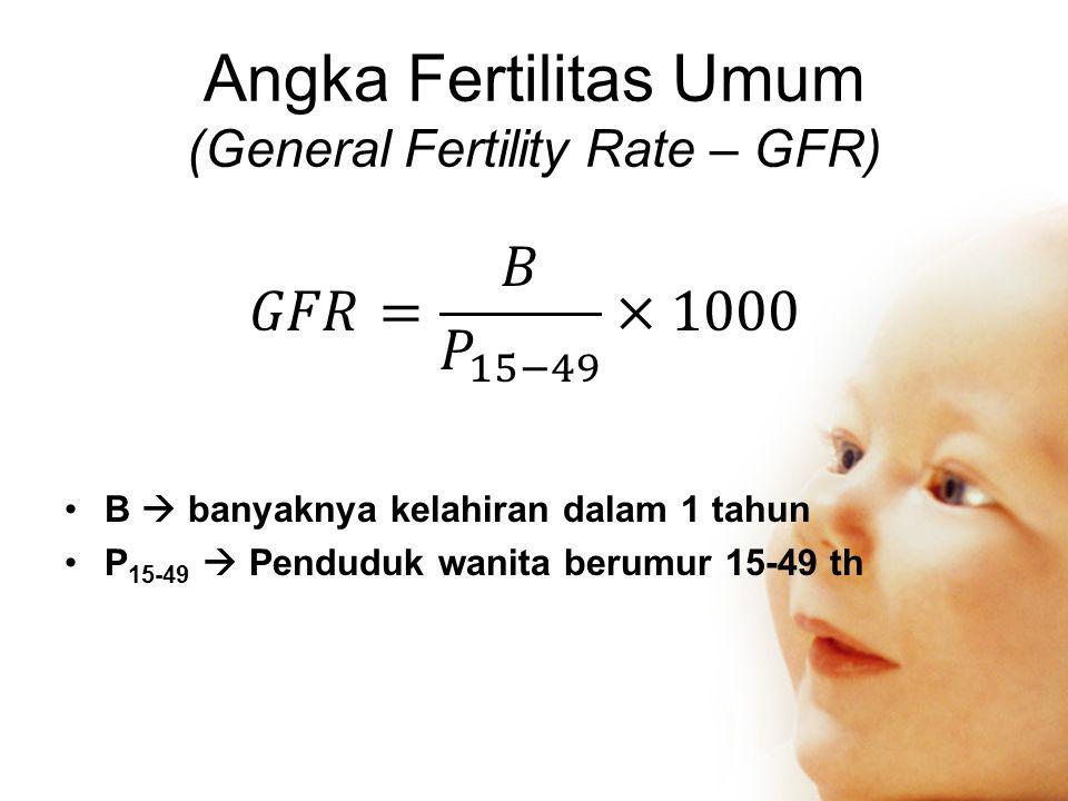 Angka Fertilitas Umum (General Fertility Rate – GFR) •B  banyaknya kelahiran dalam 1 tahun •P 15-49  Penduduk wanita berumur 15-49 th