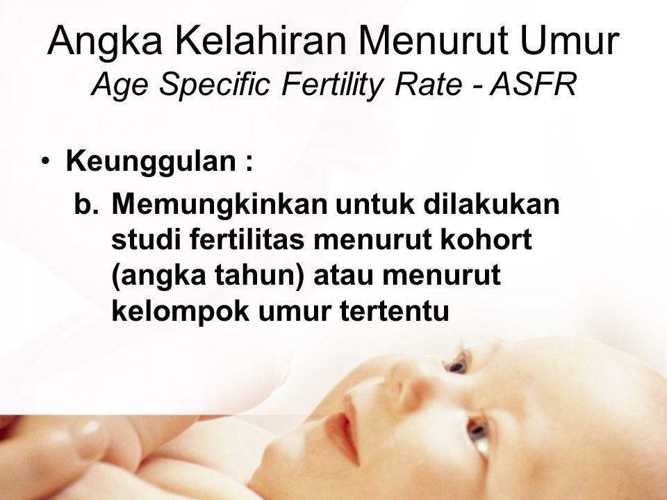 Angka Kelahiran Menurut Umur Age Specific Fertility Rate - ASFR •Keunggulan : b.Memungkinkan untuk dilakukan studi fertilitas menurut kohort (angka tahun) atau menurut kelompok umur tertentu