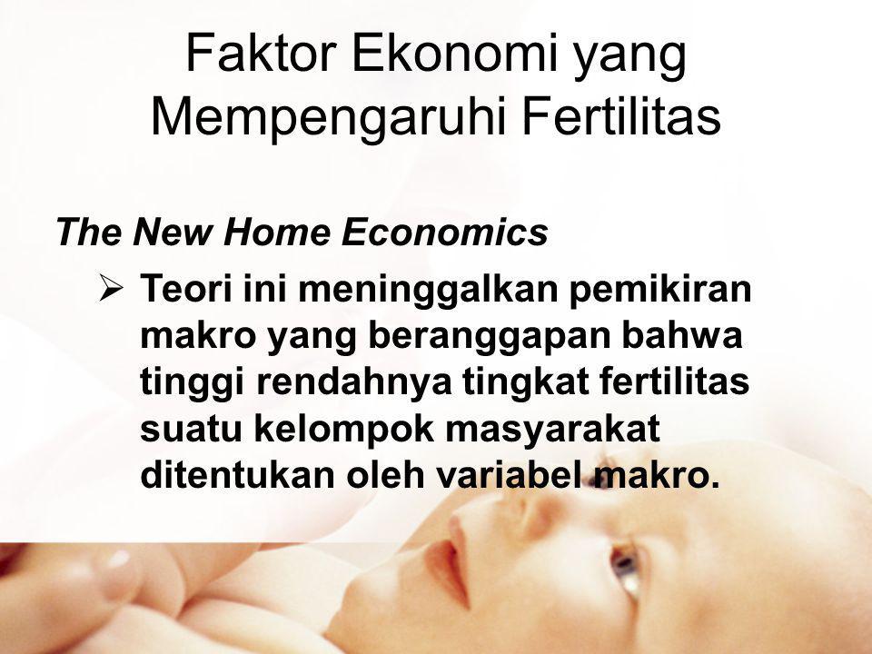 Faktor Ekonomi yang Mempengaruhi Fertilitas The New Home Economics  Teori ini meninggalkan pemikiran makro yang beranggapan bahwa tinggi rendahnya tingkat fertilitas suatu kelompok masyarakat ditentukan oleh variabel makro.