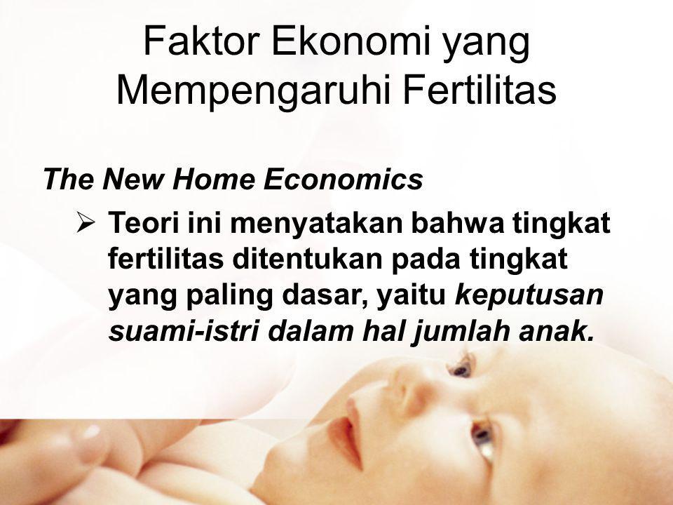 Faktor Ekonomi yang Mempengaruhi Fertilitas The New Home Economics  Teori ini menyatakan bahwa tingkat fertilitas ditentukan pada tingkat yang paling