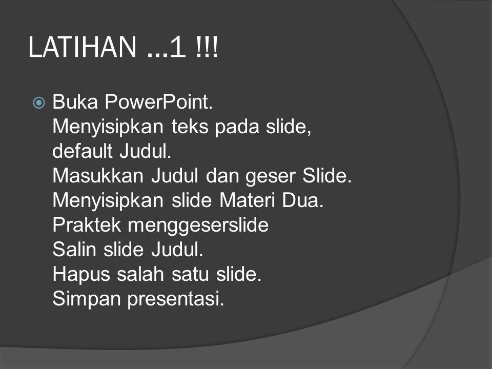 LATIHAN...1 !!!  Buka PowerPoint. Menyisipkan teks pada slide, default Judul. Masukkan Judul dan geser Slide. Menyisipkan slide Materi Dua. Praktek m
