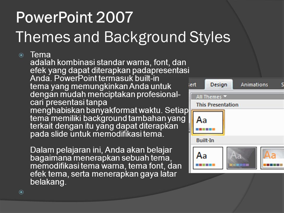PowerPoint 2007 Themes and Background Styles  Tema adalah kombinasi standar warna, font, dan efek yang dapat diterapkan padapresentasi Anda. PowerPoi