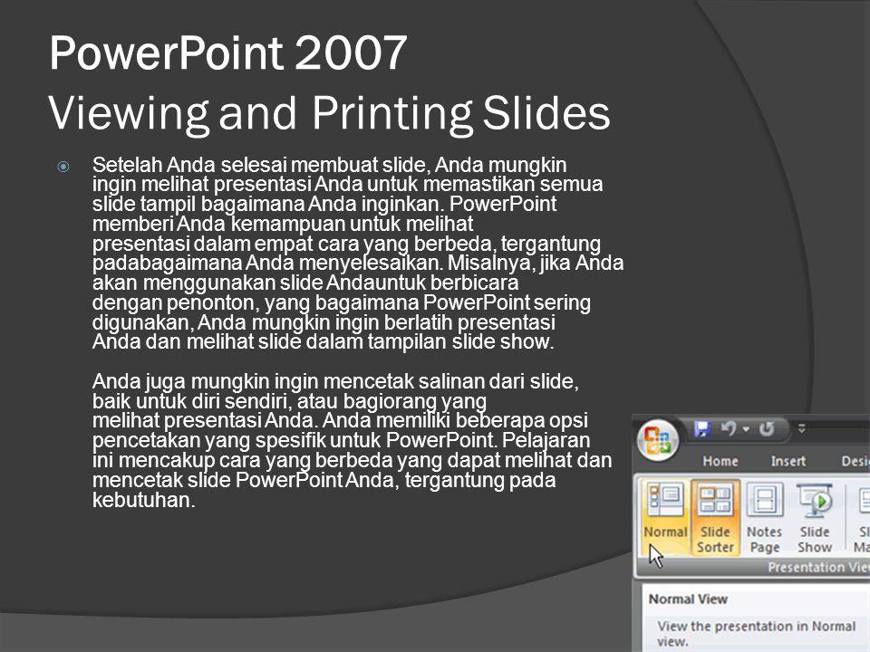 PowerPoint 2007 Viewing and Printing Slides  Setelah Anda selesai membuat slide, Anda mungkin ingin melihat presentasi Anda untuk memastikan semua sl