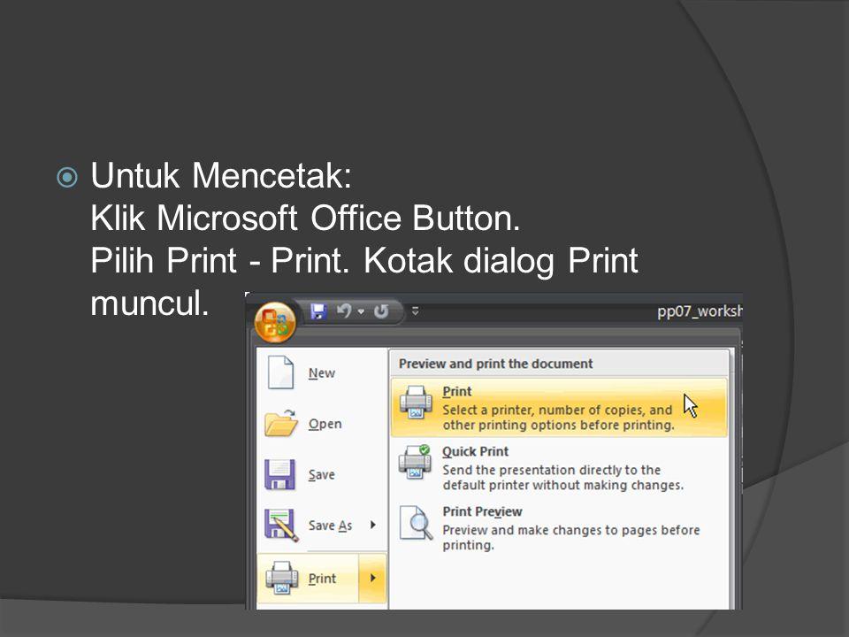  Untuk Mencetak: Klik Microsoft Office Button. Pilih Print - Print. Kotak dialog Print muncul.