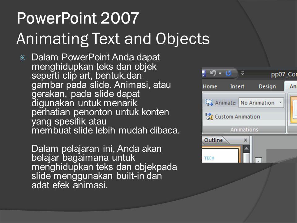 PowerPoint 2007 Animating Text and Objects  Dalam PowerPoint Anda dapat menghidupkan teks dan objek seperti clip art, bentuk,dan gambar pada slide. A