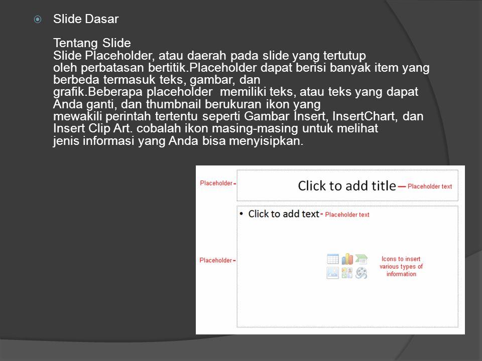  Slide Dasar Tentang Slide Slide Placeholder, atau daerah pada slide yang tertutup oleh perbatasan bertitik.Placeholder dapat berisi banyak item yang