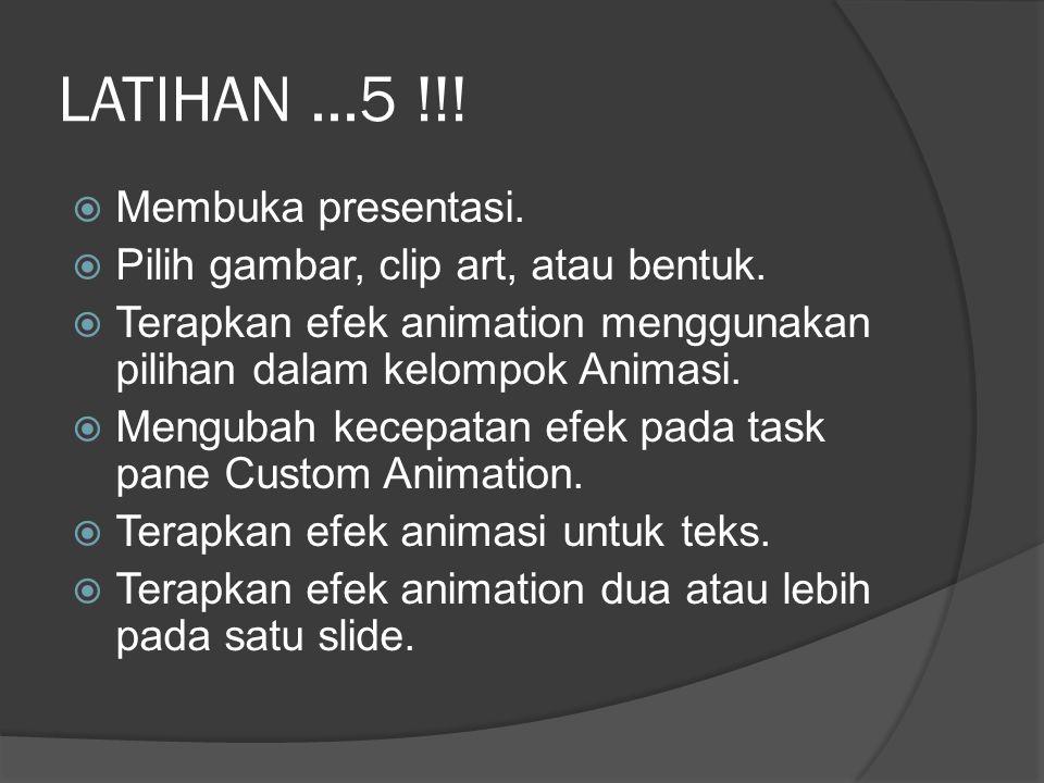 LATIHAN...5 !!!  Membuka presentasi.  Pilih gambar, clip art, atau bentuk.  Terapkan efek animation menggunakan pilihan dalam kelompok Animasi.  M