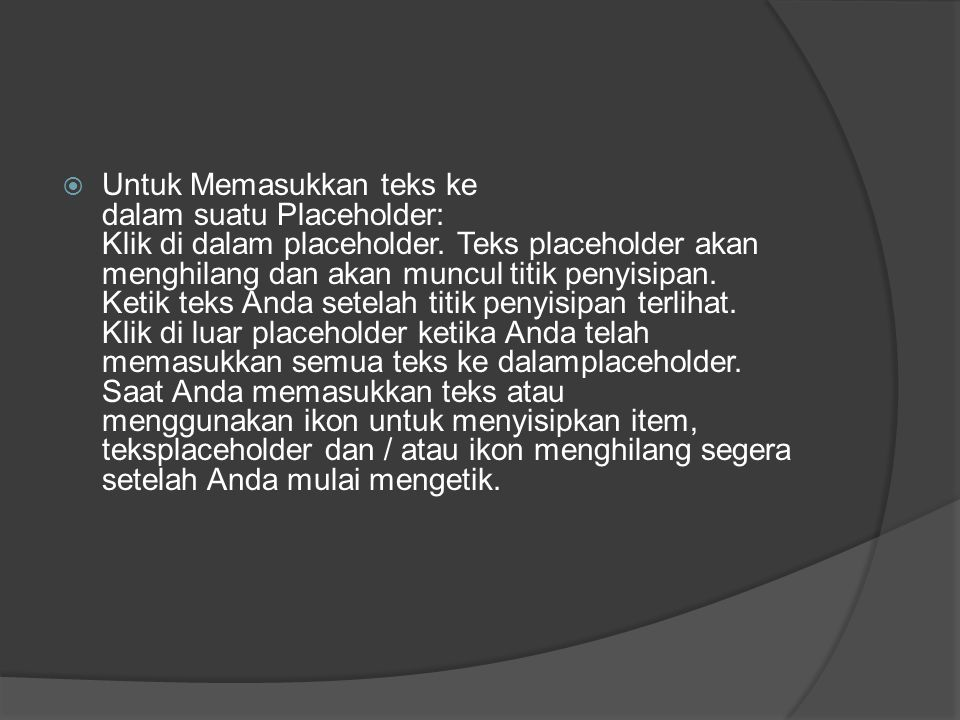  Untuk Memasukkan teks ke dalam suatu Placeholder: Klik di dalam placeholder. Teks placeholder akan menghilang dan akan muncul titik penyisipan. Keti