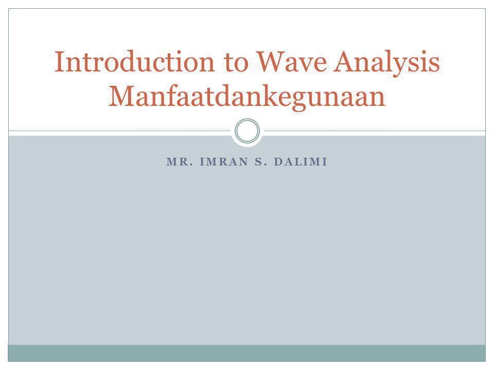 MR. IMRAN S. DALIMI Introduction to Wave Analysis Manfaatdankegunaan