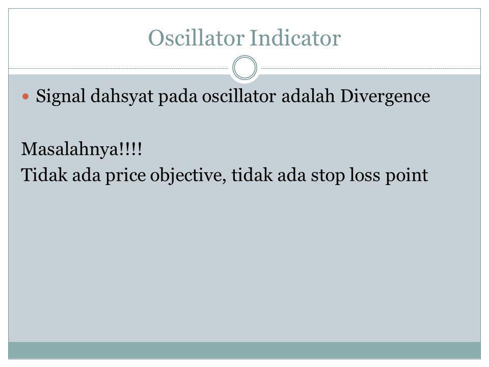 Oscillator Indicator  Signal dahsyat pada oscillator adalah Divergence Masalahnya!!!! Tidak ada price objective, tidak ada stop loss point