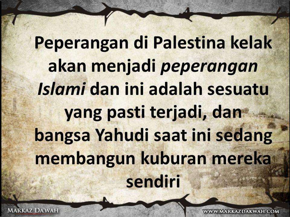 Peperangan di Palestina kelak akan menjadi peperangan Islami dan ini adalah sesuatu yang pasti terjadi, dan bangsa Yahudi saat ini sedang membangun kuburan mereka sendiri