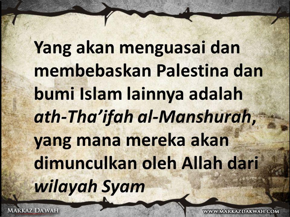Yang akan menguasai dan membebaskan Palestina dan bumi Islam lainnya adalah ath-Tha'ifah al-Manshurah, yang mana mereka akan dimunculkan oleh Allah dari wilayah Syam