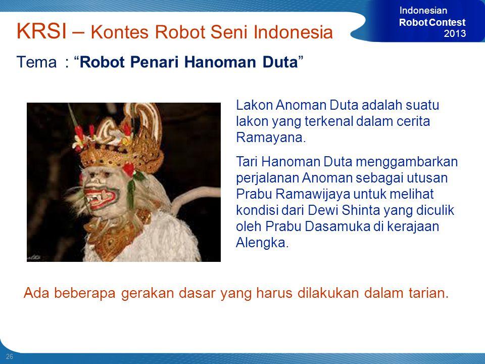 """26 Indonesian Robot Contest 2013 KRSI – Kontes Robot Seni Indonesia Tema: """"Robot Penari Hanoman Duta"""" Lakon Anoman Duta adalah suatu lakon yang terken"""