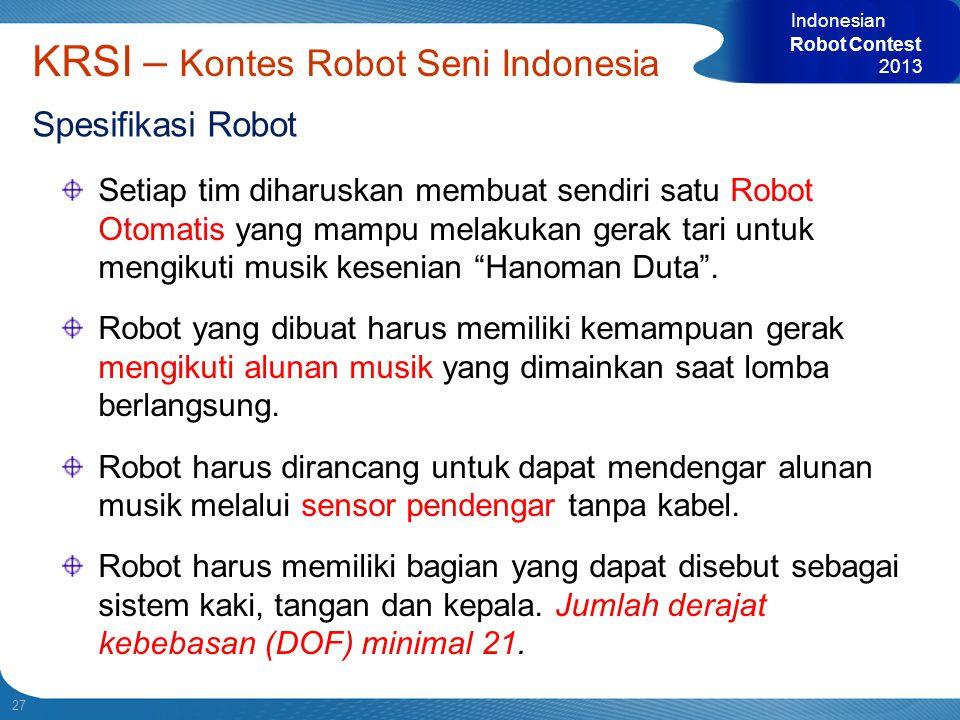 27 Indonesian Robot Contest 2013 KRSI – Kontes Robot Seni Indonesia Spesifikasi Robot Setiap tim diharuskan membuat sendiri satu Robot Otomatis yang m