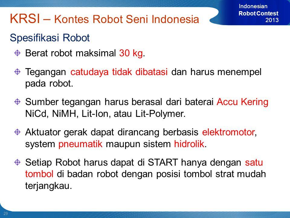 29 Indonesian Robot Contest 2013 KRSI – Kontes Robot Seni Indonesia Spesifikasi Robot Berat robot maksimal 30 kg. Tegangan catudaya tidak dibatasi dan