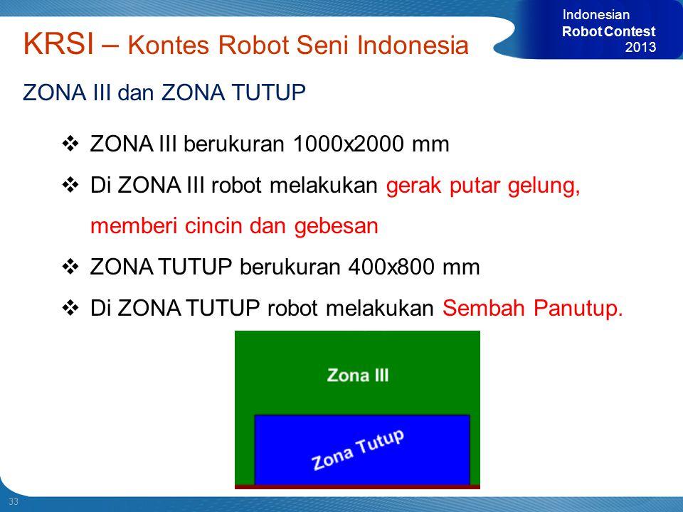33 Indonesian Robot Contest 2013 KRSI – Kontes Robot Seni Indonesia ZONA III dan ZONA TUTUP  ZONA III berukuran 1000x2000 mm  Di ZONA III robot mela
