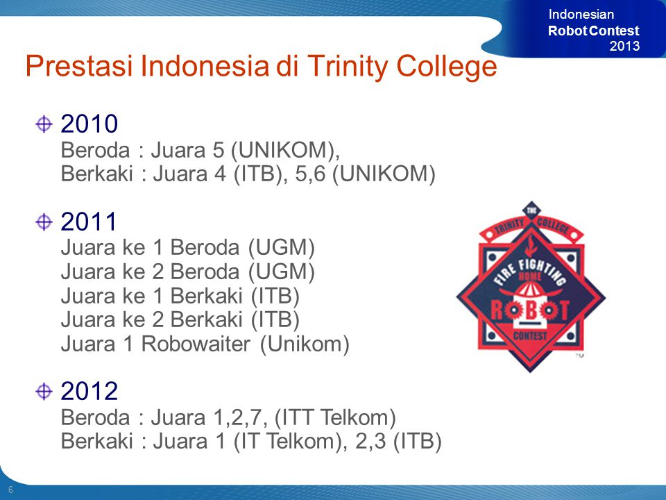 6 Indonesian Robot Contest 2013 2010 Beroda : Juara 5 (UNIKOM), Berkaki : Juara 4 (ITB), 5,6 (UNIKOM) 2011 Juara ke 1 Beroda (UGM) Juara ke 2 Beroda (