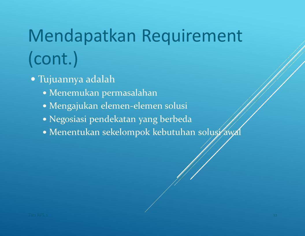 Mendapatkan Requirement (cont.) — Tujuannya adalah — Menemukan permasalahan — Mengajukan elemen-elemen solusi — Negosiasi pendekatan yang berbeda — Menentukan sekelompok kebutuhan solusi awal 12Tim RPL 1