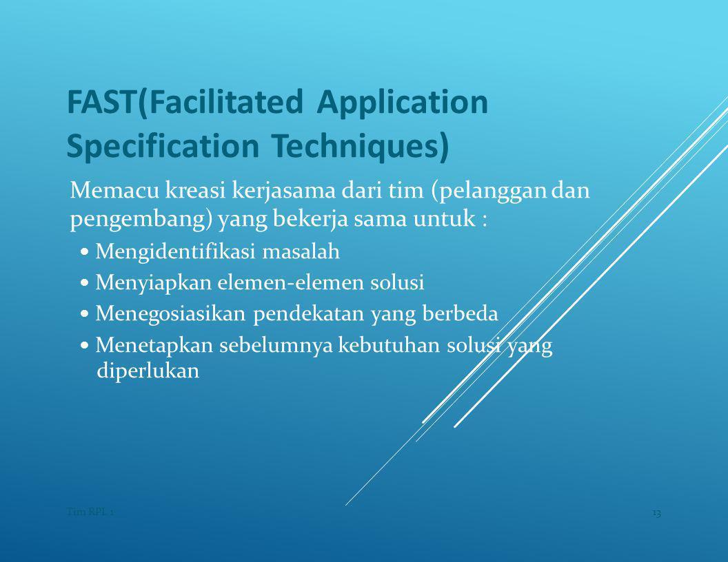 FAST(Facilitated Application Specification Techniques) Memacu kreasi kerjasama dari tim (pelanggan dan pengembang) yang bekerja sama untuk : — Mengidentifikasi masalah — Menyiapkan elemen-elemen solusi — Menegosiasikan pendekatan yang berbeda — Menetapkan sebelumnya kebutuhan solusi yang diperlukan 13Tim RPL 1